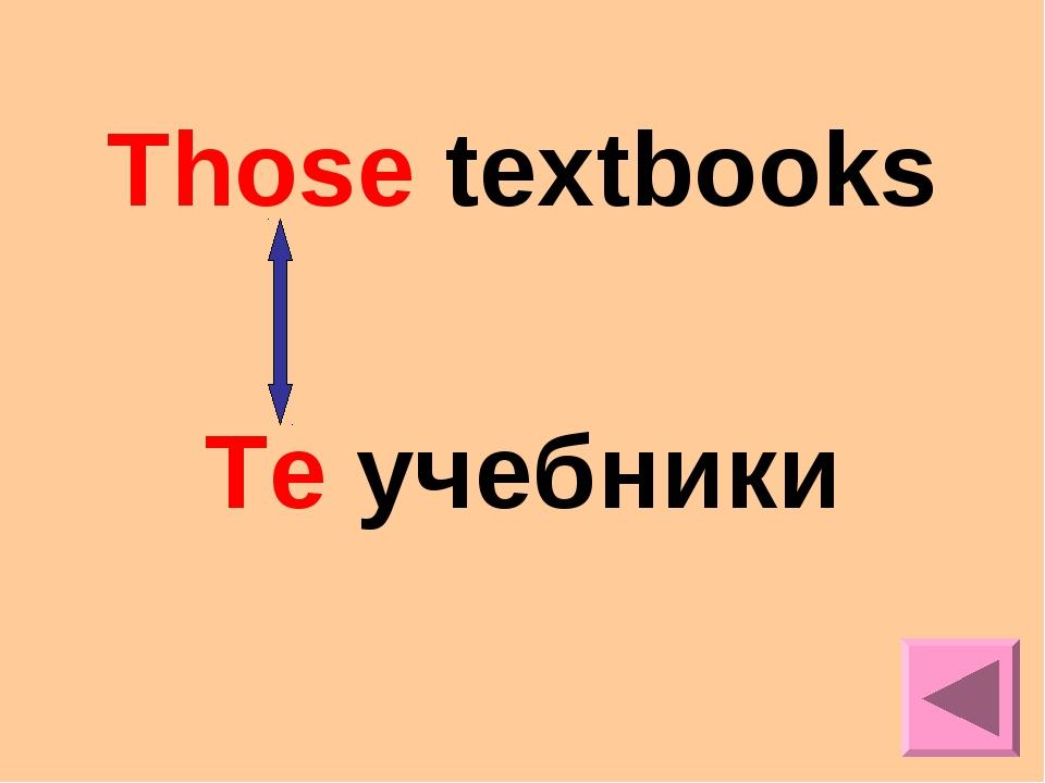 Those textbooks Те учебники