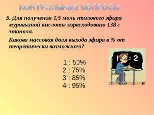 5. Для получения 1,5 моль этилового эфира муравьиной кислоты израсходовано 1