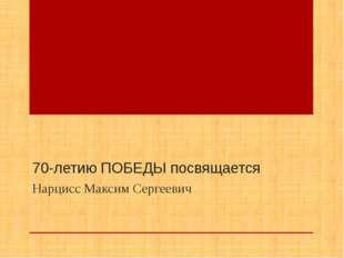 70-летию ПОБЕДЫ посвящается Нарцисс Максим Сергеевич