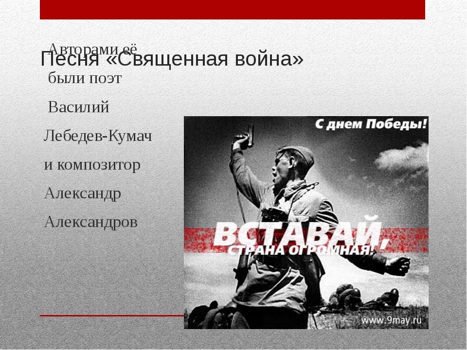 Песня «Священная война» Авторами её были поэт Василий Лебедев-Кумач и компози...