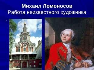 Михаил Ломоносов Работа неизвестного художника . 1].