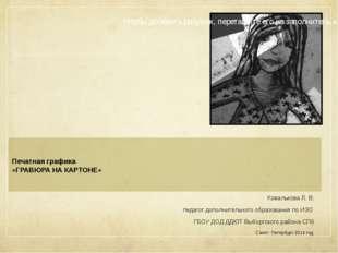Печатная графика «ГРАВЮРА НА КАРТОНЕ» Ковалькова Л. В. педагог дополнительно