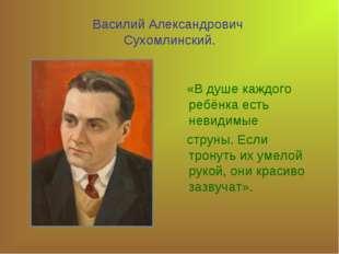 Василий Александрович Сухомлинский. «В душе каждого ребёнка есть невидимые ст