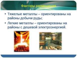 Факторы размещения Тяжелые металлы – ориентированы на районы добычи руды; Лег