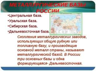МЕТАЛЛУРГИЧЕСКИЕ БАЗЫ РОССИИ Центральная база. Уральская база. Сибирская база