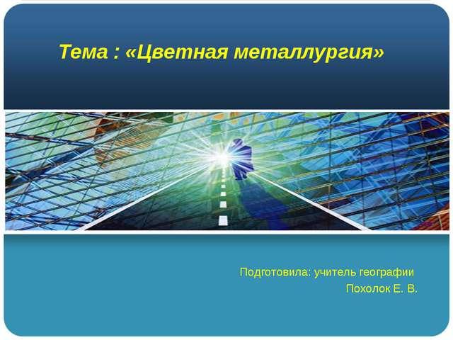 Тема : «Цветная металлургия» Подготовила: учитель географии Похолок Е. В.