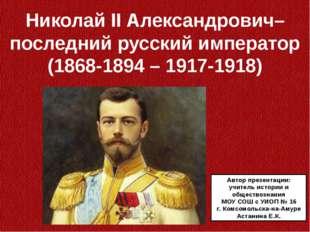Николай II Александрович– последний русский император (1868-1894 – 1917-1918)