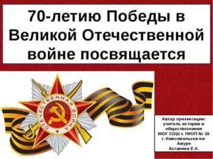 70-летию Победы в Великой Отечественной войне посвящается Автор презентации: