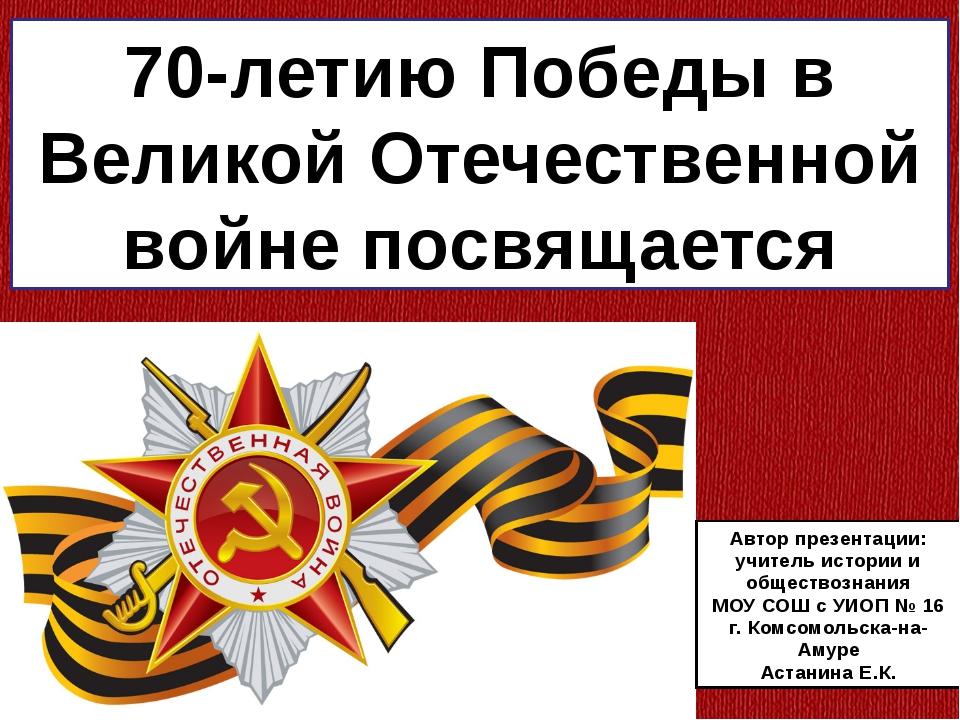 70-летию Победы в Великой Отечественной войне посвящается Автор презентации:...