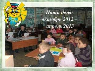 Наши дела: октябрь 2012 – апрель 2013