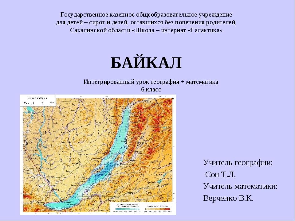 БАЙКАЛ Учитель географии: Сон Т.Л. Учитель математики: Верченко В.К. Государ...