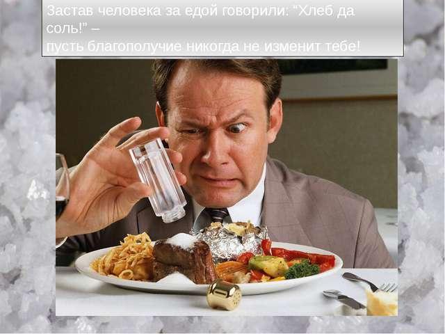 """Застав человека за едой говорили: """"Хлеб да соль!"""" – пусть благополучие никог..."""
