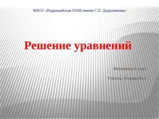 МБОУ «Кырыкыйская ООШ имени С.Е. Дадаскинова» Решение уравнений Математика 6