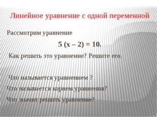 Линейное уравнение с одной переменной Рассмотрим уравнение 5 (х – 2) = 10. Ка