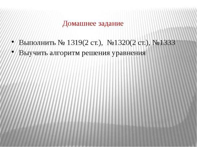 Домашнее задание Выполнить № 1319(2 ст.), №1320(2 ст.), №1333 Выучить алгори...