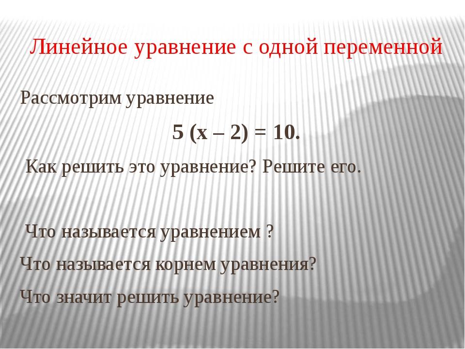 Линейное уравнение с одной переменной Рассмотрим уравнение 5 (х – 2) = 10. Ка...