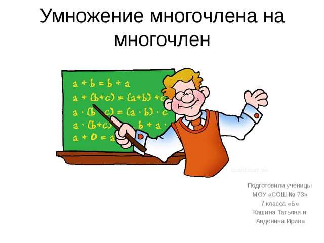 Умножение многочлена на многочлен Подготовили ученицы МОУ «СОШ № 73» 7 класса...