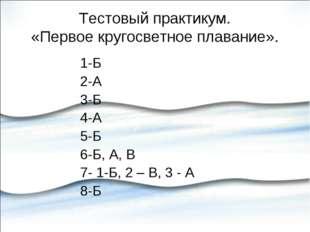Тестовый практикум. «Первое кругосветное плавание». 1-Б 2-А 3-Б 4-А 5-Б 6-Б,