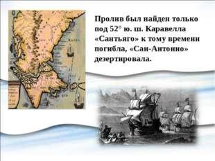 Пролив был найден только под 52° ю. ш. Каравелла «Сантьяго» к тому времени по