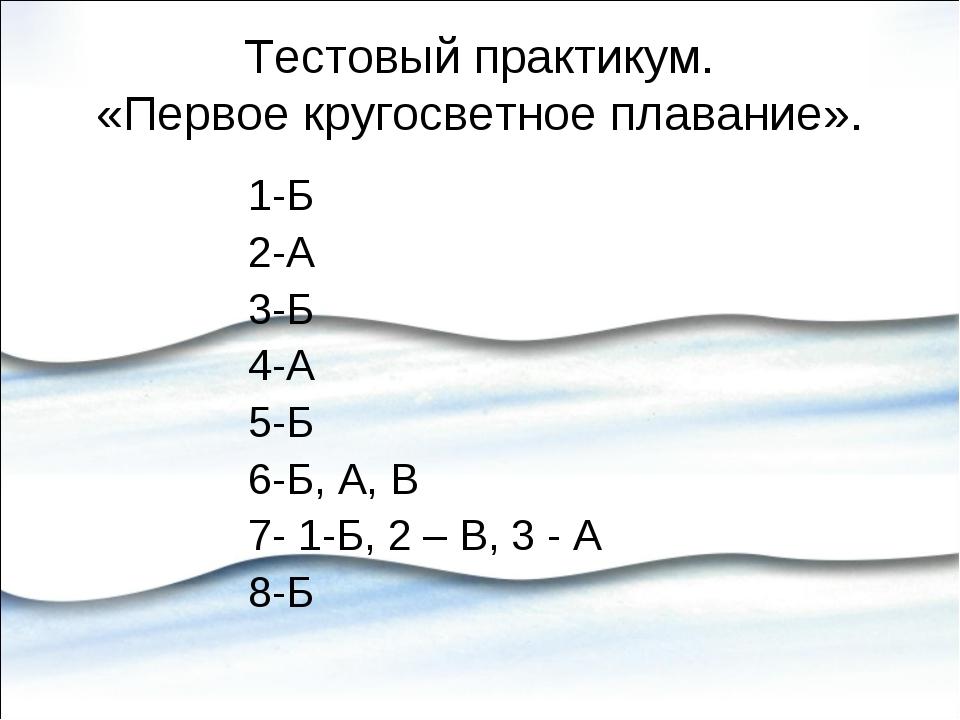Тестовый практикум. «Первое кругосветное плавание». 1-Б 2-А 3-Б 4-А 5-Б 6-Б,...