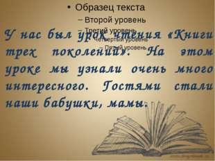 У нас был урок чтения «Книги трех поколений». На этом уроке мы узнали очень