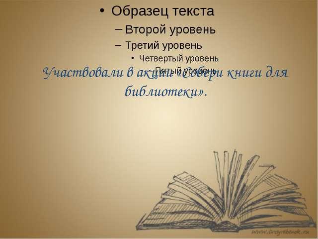 Участвовали в акции «Собери книги для библиотеки».