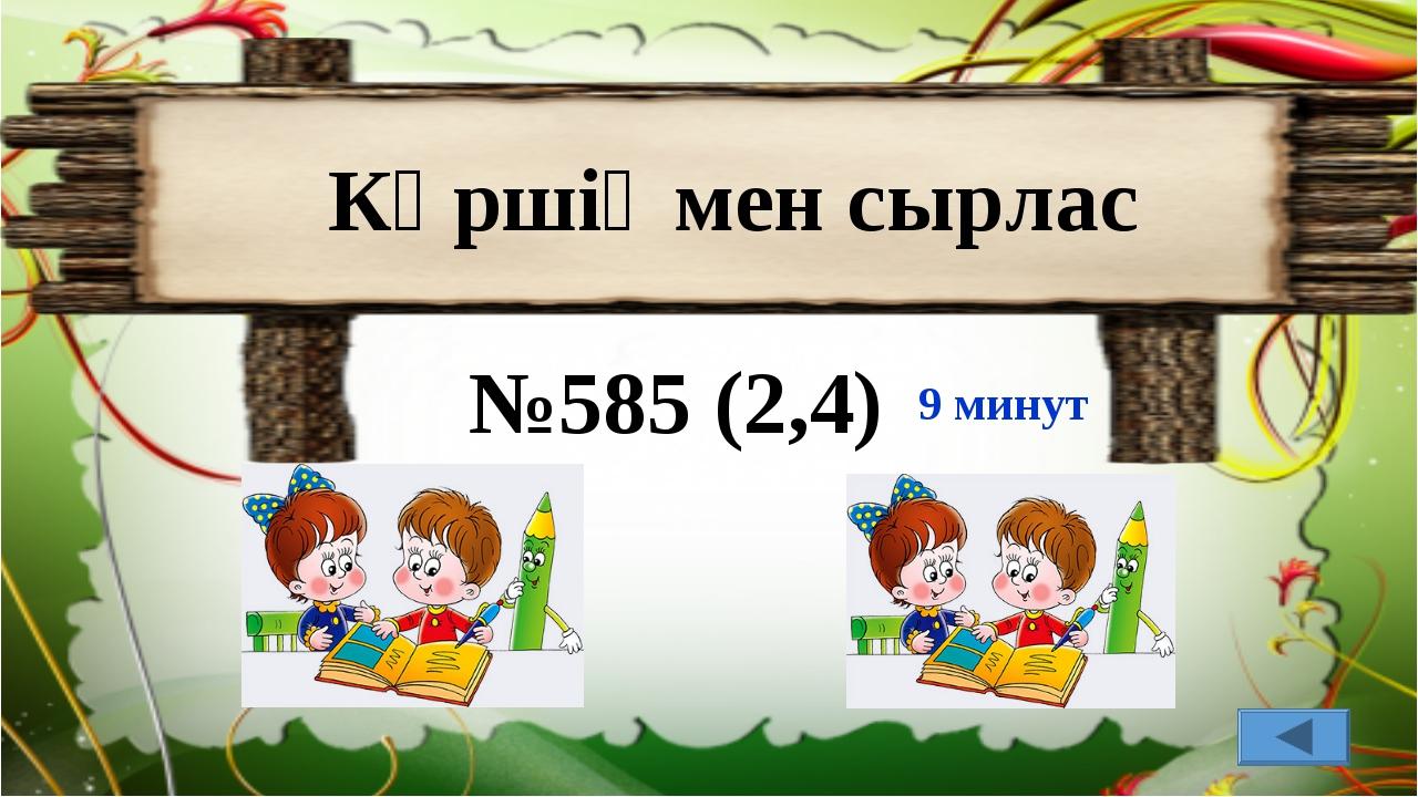 Көршіңмен сырлас №585 (2,4) 9 минут