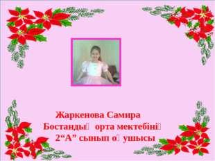 """Жаркенова Самира Бостандық орта мектебінің 2""""А"""" сынып оқушысы"""