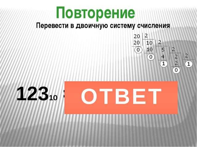 Повторение 12310 = Перевести в двоичную систему счисления 11110112 ОТВЕТ