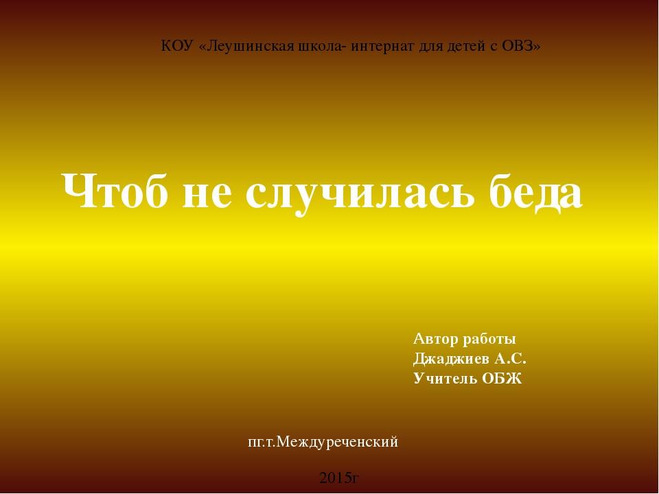 КОУ «Леушинская школа- интернат для детей с ОВЗ» Чтоб не случилась беда Автор...