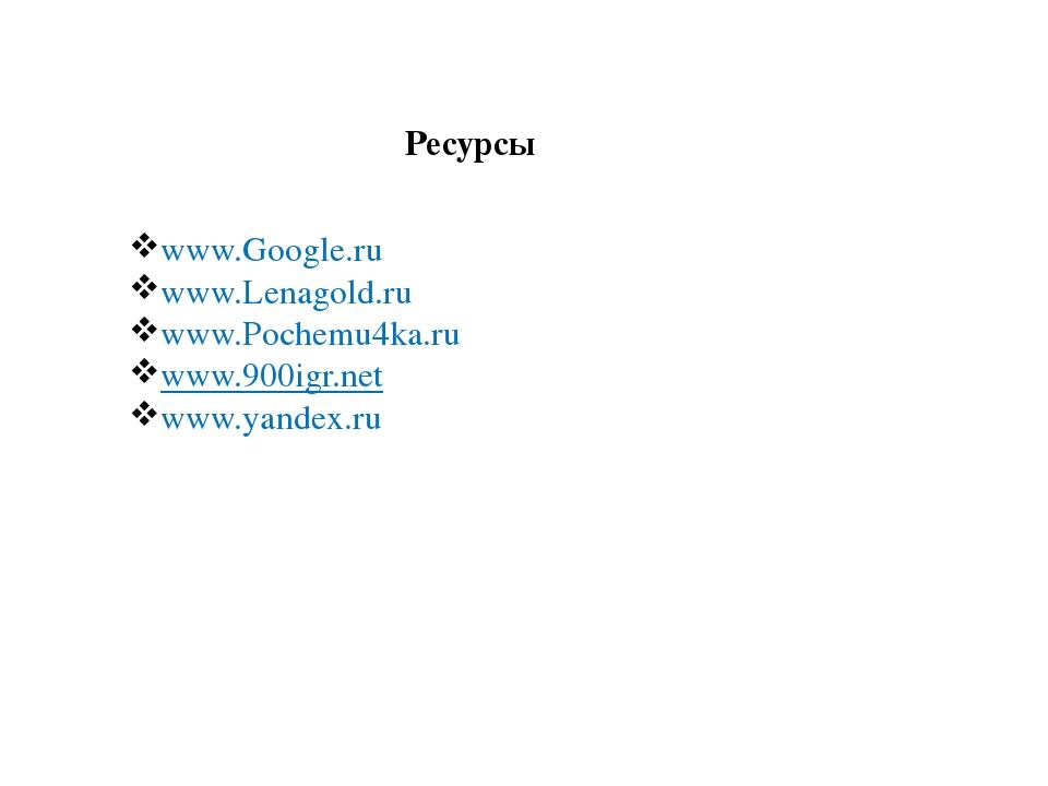 Ресурсы www.Google.ru www.Lenagold.ru www.Pochemu4ka.ru www.900igr.net www.ya...