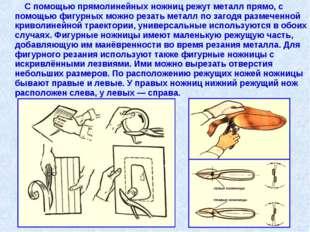 С помощью прямолинейных ножниц режут металл прямо, с помощью фигурных можно