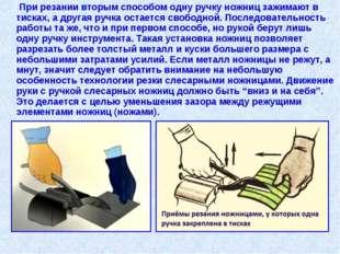 При резании вторым способом одну ручку ножниц зажимают в тисках, а другая ру