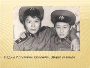 Вадим Иргитович эжи-биле. Шериг уезинде