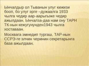 Ынчалдыр ол Тыванын улуг кижизи бооп, бо улуг эрге –дужаалга 1933 чылга чедир