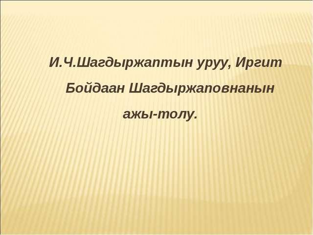 И.Ч.Шагдыржаптын уруу, Иргит Бойдаан Шагдыржаповнанын ажы-толу.