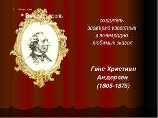 Ганс Христиан Андерсен (1805-1875) создатель всемирно известных и всенародно