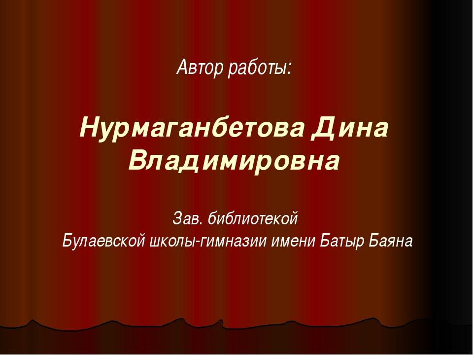 Нурмаганбетова Дина Владимировна Автор работы: Зав. библиотекой Булаевской шк...