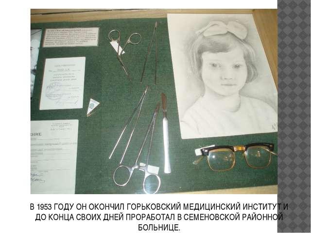В 1953 ГОДУ ОН ОКОНЧИЛ ГОРЬКОВСКИЙ МЕДИЦИНСКИЙ ИНСТИТУТ И ДО КОНЦА СВОИХ ДНЕЙ...
