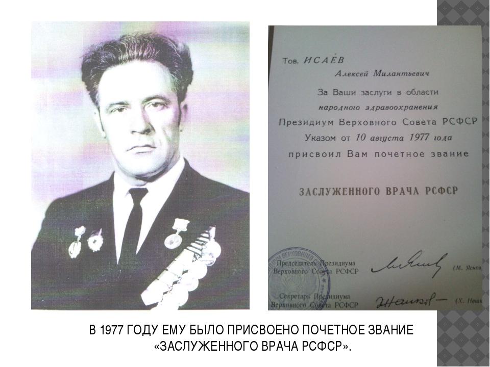 В 1977 ГОДУ ЕМУ БЫЛО ПРИСВОЕНО ПОЧЕТНОЕ ЗВАНИЕ «ЗАСЛУЖЕННОГО ВРАЧА РСФСР».