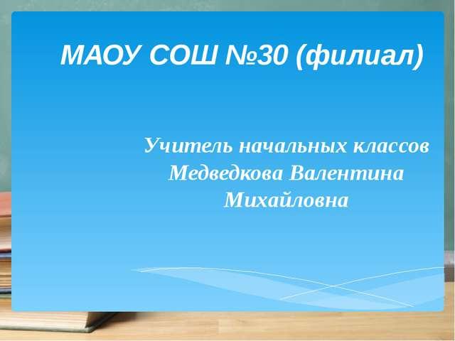 МАОУ СОШ №30 (филиал) Учитель начальных классов Медведкова Валентина Михайловна