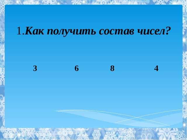 1.Как получить состав чисел? 3 6 8 4