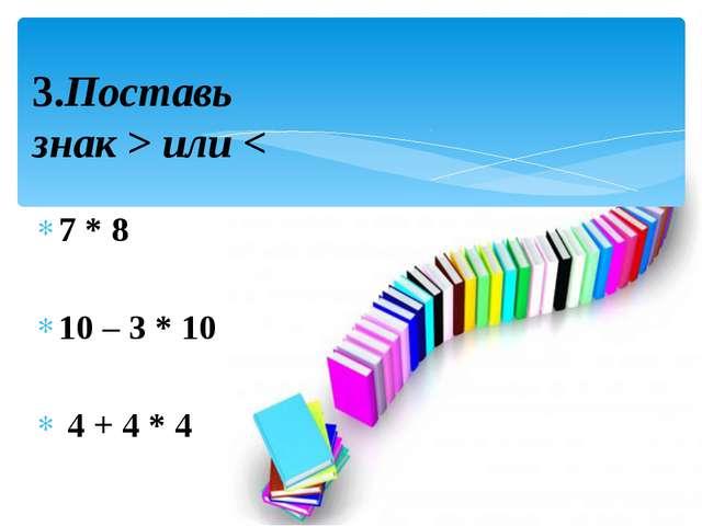 7 * 8 10 – 3 * 10 4 + 4 * 4 3.Поставь знак > или <