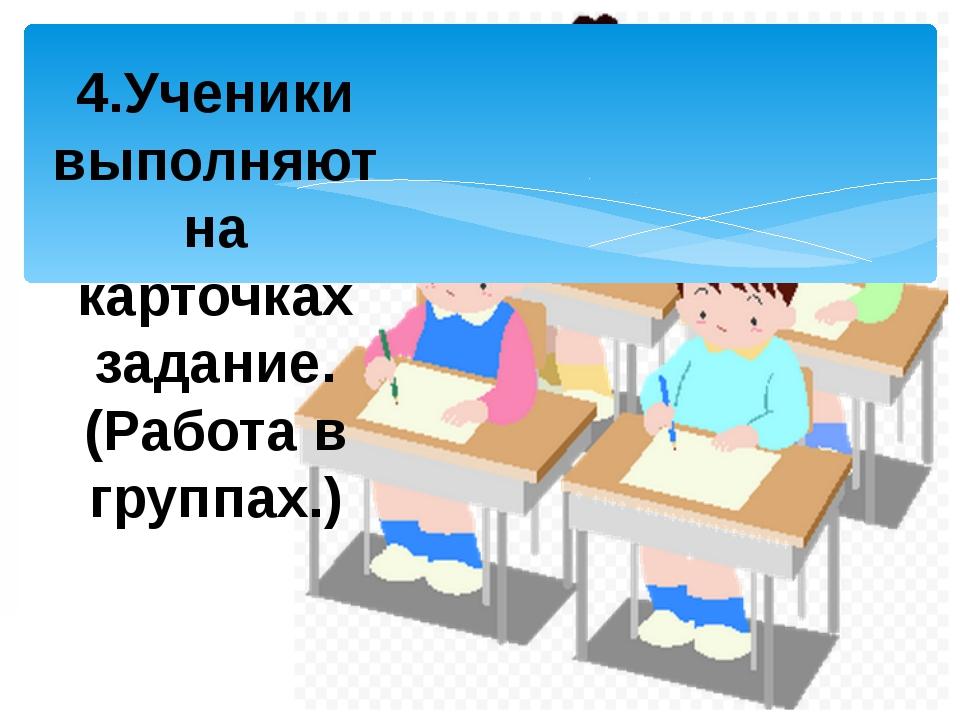 4.Ученики выполняют на карточках задание. (Работа в группах.)