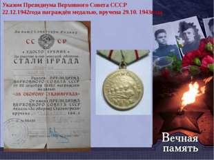 Указом Президиума Верховного Совета СССР 22.12.1942года награждён медалью, вр