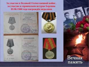 За участие в Великой Отечественной войне , за участие в героическом штурме Бе