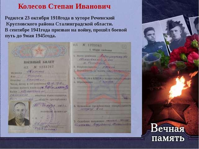 Колесов Степан Иванович Родился 23 октября 1918года в хуторе Реченский Кругл...