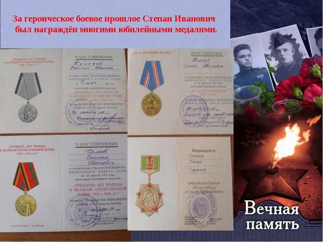 За героическое боевое прошлое Степан Иванович был награждён многими юбилейным...