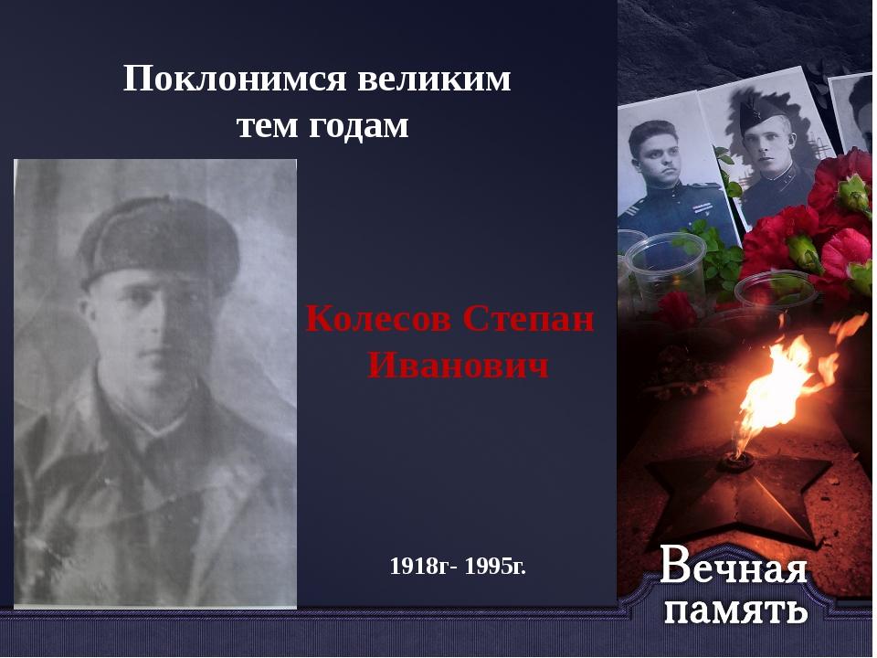 Поклонимся великим тем годам Колесов Степан Иванович 1918г- 1995г.