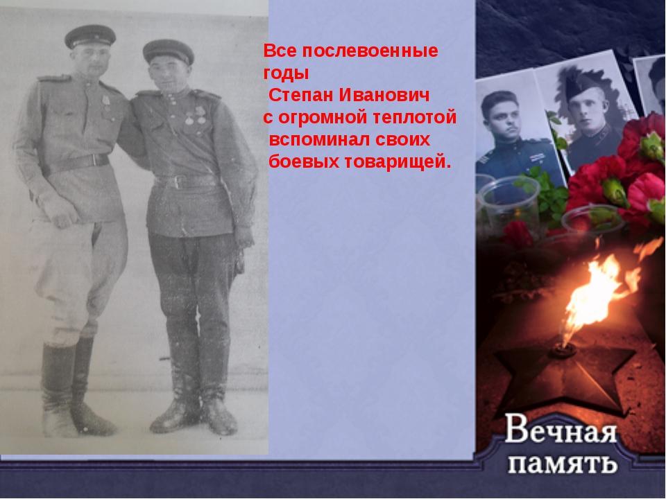 Все послевоенные годы Степан Иванович с огромной теплотой вспоминал своих бое...